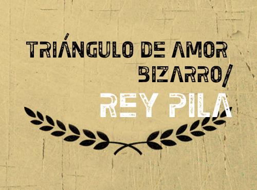 Triángulo de Amor Bizarro y Rey Pila